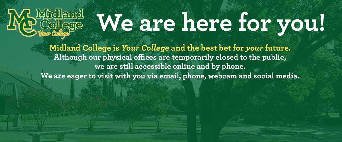 We are here for you! Midland College is Your College and the best for your future. Although our physical offices are closed to the public, we are still accessible online and by phone. We are eager to visit with you via email, phone, webcam and social media.